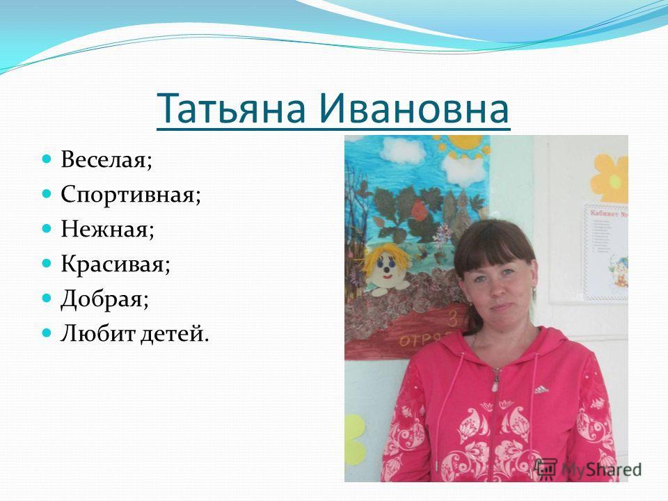 Татьяна Ивановна Веселая; Спортивная; Нежная; Красивая; Добрая; Любит детей.
