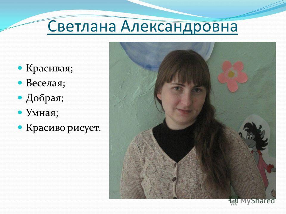 Светлана Александровна Красивая; Веселая; Добрая; Умная; Красиво рисует.