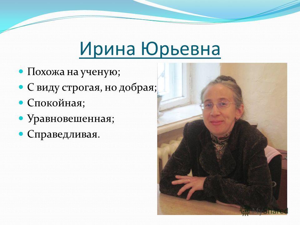 Ирина Юрьевна Похожа на ученую; С виду строгая, но добрая; Спокойная; Уравновешенная; Справедливая.