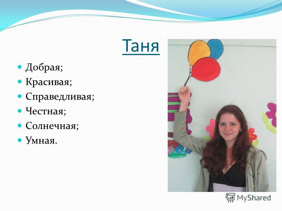 Таня Добрая; Красивая; Справедливая; Честная; Солнечная; Умная.