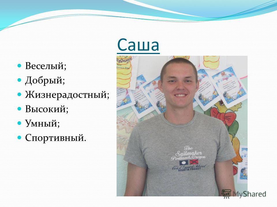 Саша Веселый; Добрый; Жизнерадостный; Высокий; Умный; Спортивный.
