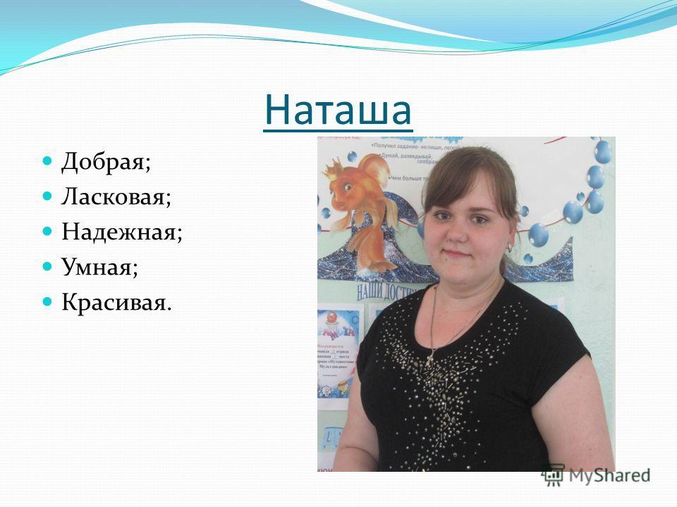 Наташа Добрая; Ласковая; Надежная; Умная; Красивая.