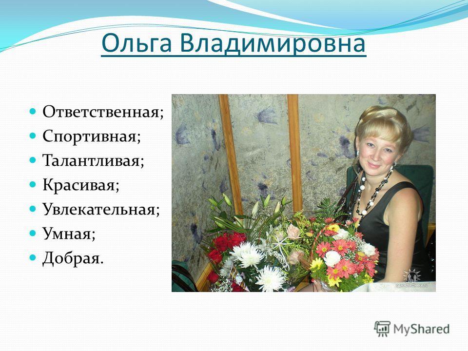 Ольга Владимировна Ответственная; Спортивная; Талантливая; Красивая; Увлекательная; Умная; Добрая.