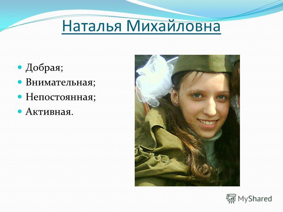 Наталья Михайловна Добрая; Внимательная; Непостоянная; Активная.