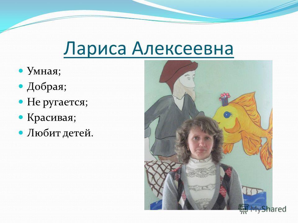 Лариса Алексеевна Умная; Добрая; Не ругается; Красивая; Любит детей.