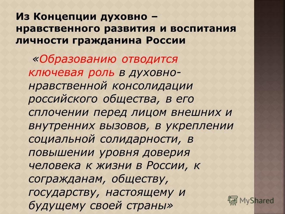 «Образованию отводится ключевая роль в духовно- нравственной консолидации российского общества, в его сплочении перед лицом внешних и внутренних вызовов, в укреплении социальной солидарности, в повышении уровня доверия человека к жизни в России, к со