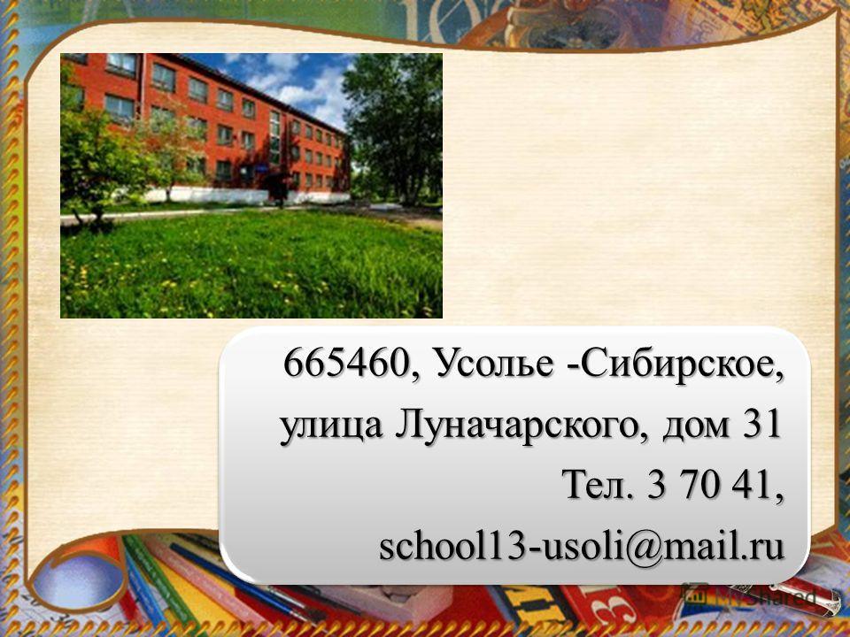 665460, Усолье -Сибирское, улица Луначарского, дом 31 Тел. 3 70 41, school13-usoli@mail.ru