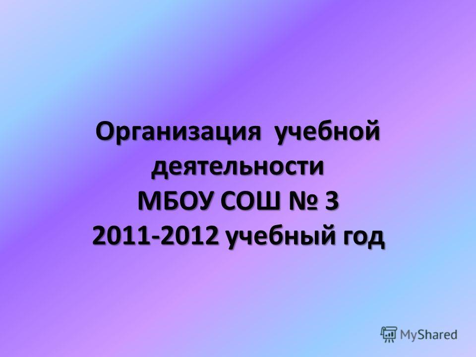 Организация учебной деятельности МБОУ СОШ 3 2011-2012 учебный год