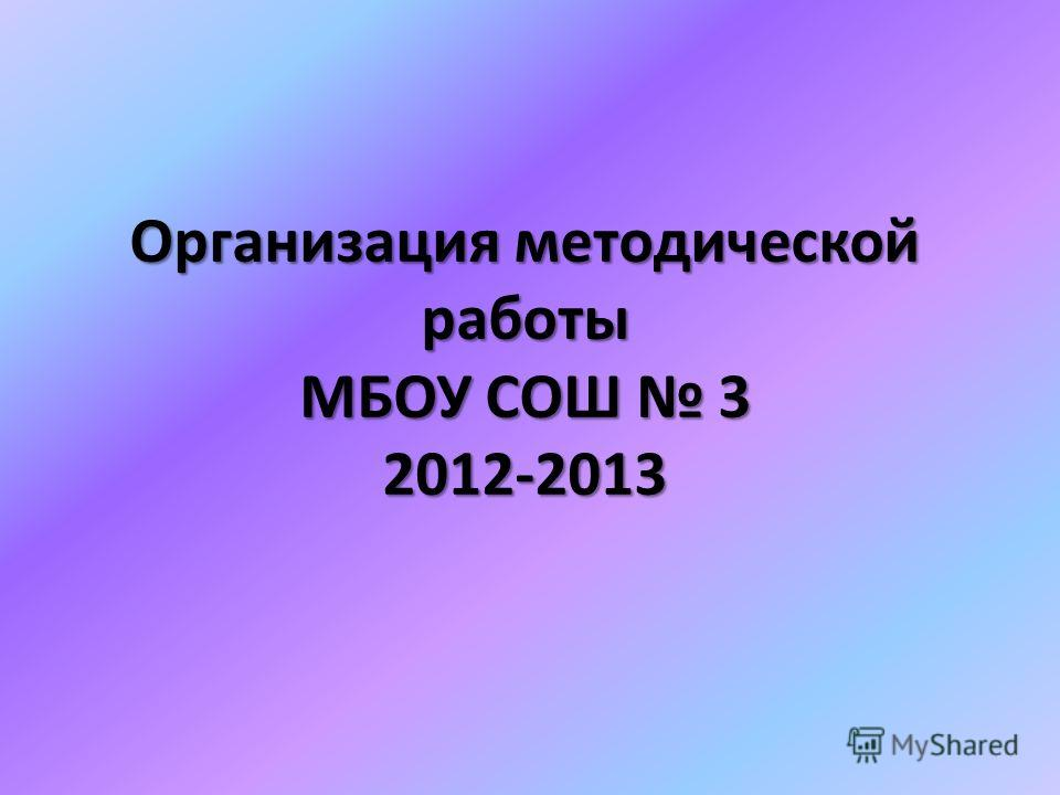 Организация методической работы МБОУ СОШ 3 2012-2013