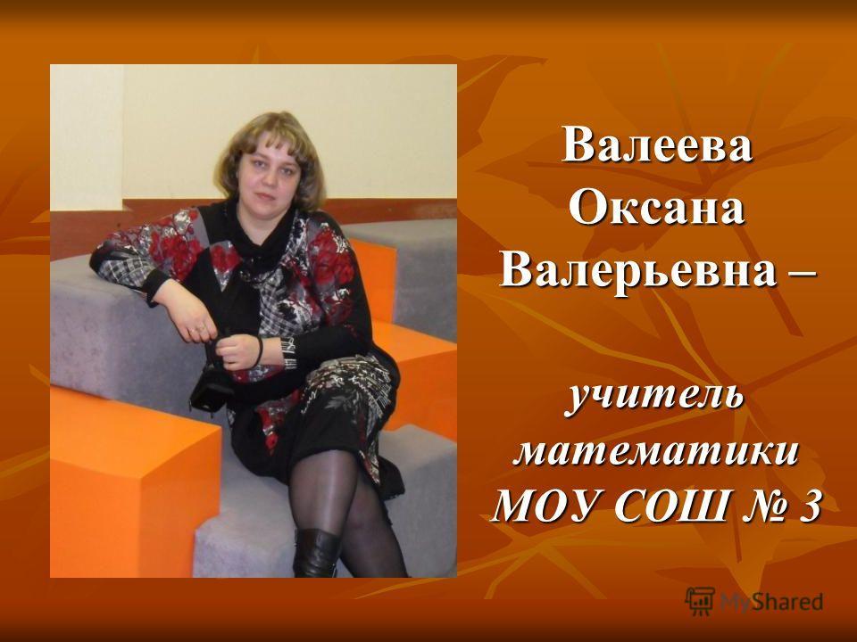 Валеева Оксана Валерьевна – учитель математики МОУ СОШ 3