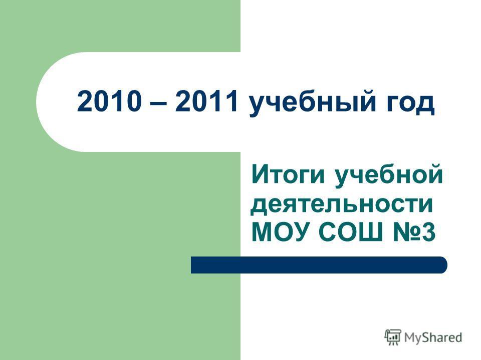 2010 – 2011 учебный год Итоги учебной деятельности МОУ СОШ 3