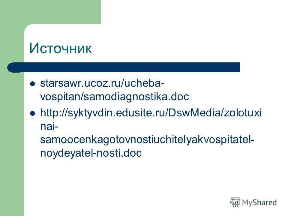 Источник starsawr.ucoz.ru/ucheba- vospitan/samodiagnostika.doc http://syktyvdin.edusite.ru/DswMedia/zolotuxi nai- samoocenkagotovnostiuchitelyakvospitatel- noydeyatel-nosti.doc