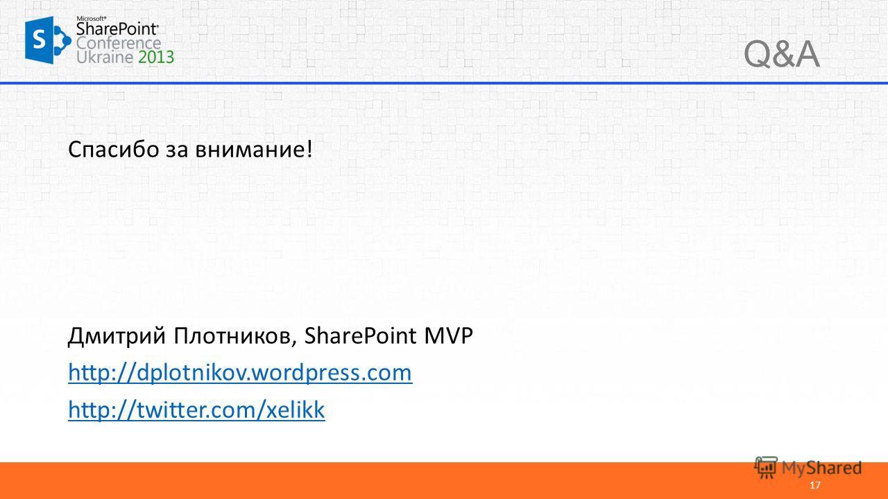 Q&A Спасибо за внимание! Дмитрий Плотников, SharePoint MVP http://dplotnikov.wordpress.com http://twitter.com/xelikk 17