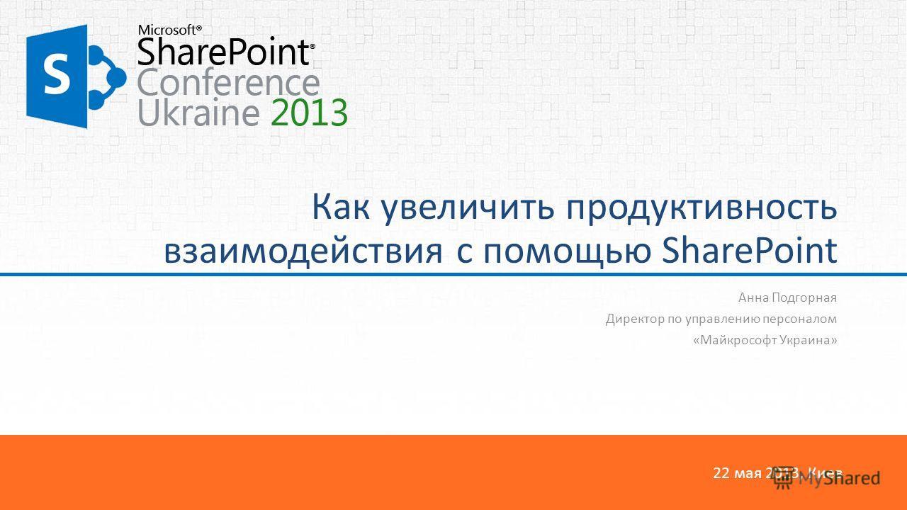 22 мая 2013, Киев Как увеличить продуктивность взаимодействия с помощью SharePoint Анна Подгорная Директор по управлению персоналом «Майкрософт Украина»