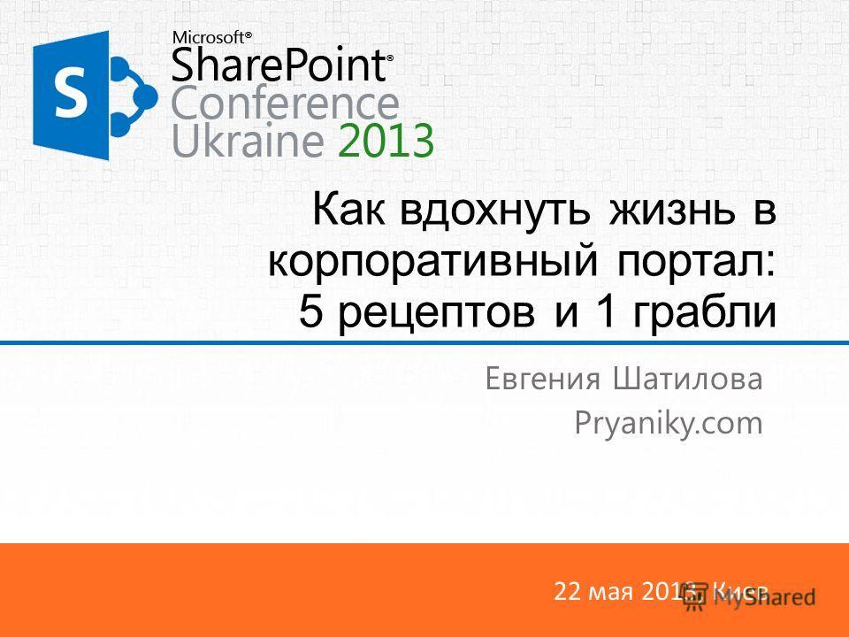 22 мая 2013, Киев Как вдохнуть жизнь в корпоративный портал: 5 рецептов и 1 грабли Евгения Шатилова Pryaniky.com