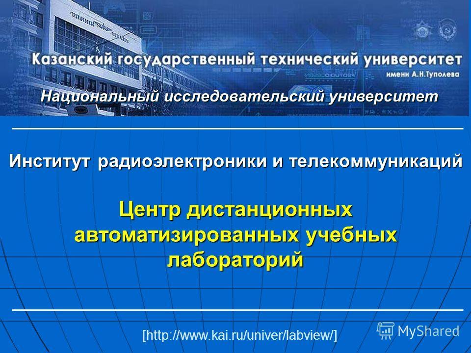 Центр дистанционных автоматизированных учебных лабораторий [http://www.kai.ru/univer/labview/] Национальный исследовательский университет Институт радиоэлектроники и телекоммуникаций