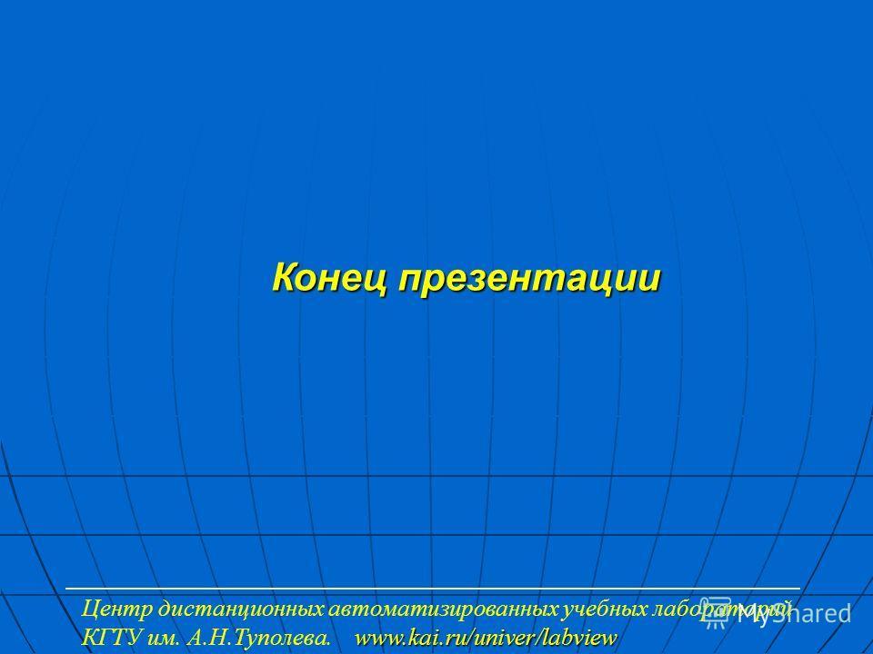 Конец презентации www.kai.ru/univer/labview Центр дистанционных автоматизированных учебных лабораторий КГТУ им. А.Н.Туполева. www.kai.ru/univer/labview