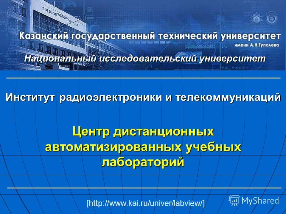 Центр дистанционных автоматизированных учебных лабораторий Институт радиоэлектроники и телекоммуникаций [http://www.kai.ru/univer/labview/] Национальный исследовательский университет