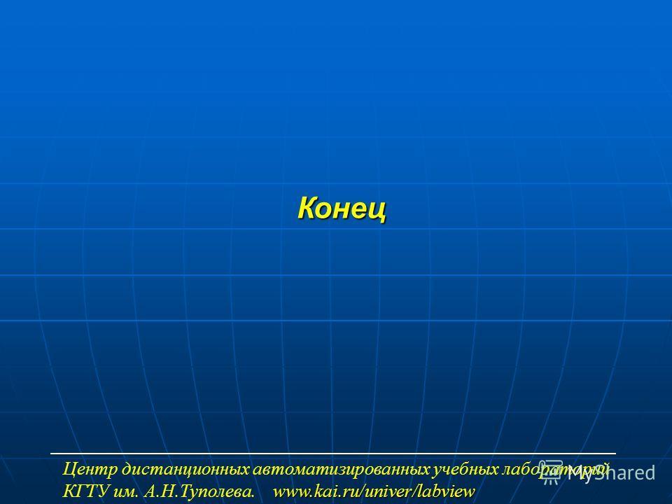 Конец www.kai.ru/univer/labview Центр дистанционных автоматизированных учебных лабораторий КГТУ им. А.Н.Туполева. www.kai.ru/univer/labview