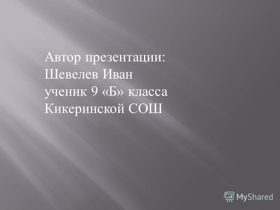 Автор презентации : Шевелев Иван ученик 9 « Б » класса Кикеринской СОШ