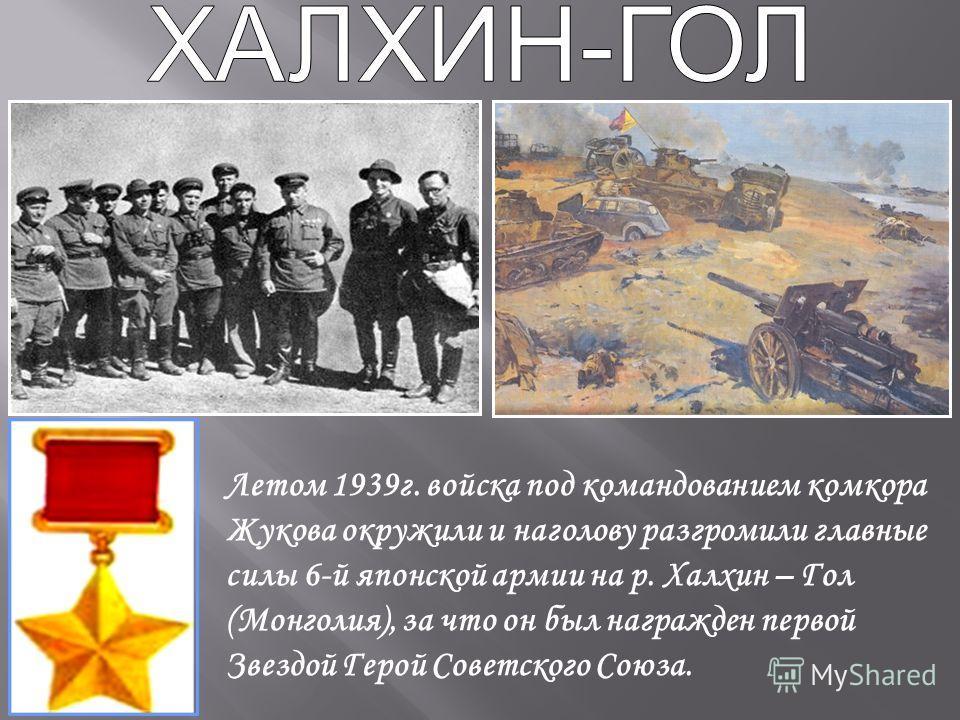 Летом 1939г. войска под командованием комкора Жукова окружили и наголову разгромили главные силы 6-й японской армии на р. Халхин – Гол (Монголия), за что он был награжден первой Звездой Герой Советского Союза.