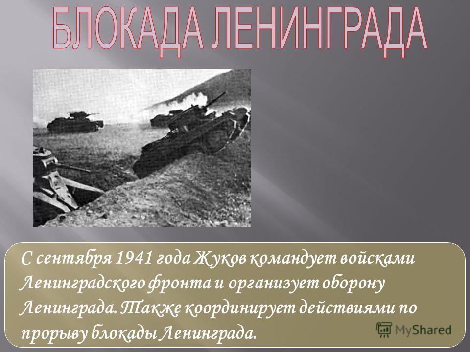 С сентября 1941 года Жуков командует войсками Ленинградского фронта и организует оборону Ленинграда. Также координирует действиями по прорыву блокады Ленинграда.