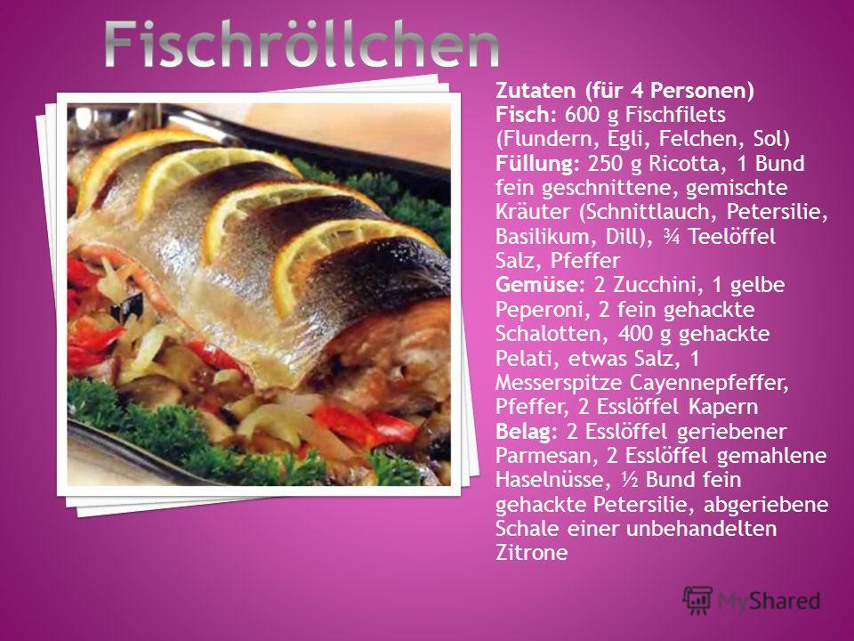 Zutaten (für 4 Personen) Fisch: 600 g Fischfilets (Flundern, Egli, Felchen, Sol) Füllung: 250 g Ricotta, 1 Bund fein geschnittene, gemischte Kräuter (Schnittlauch, Petersilie, Basilikum, Dill), ¾ Teelöffel Salz, Pfeffer Gemüse: 2 Zucchini, 1 gelbe Pe