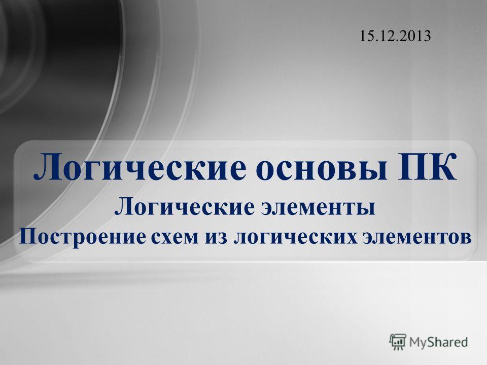 Логические основы ПК Логические элементы Построение схем из логических элементов 15.12.2013
