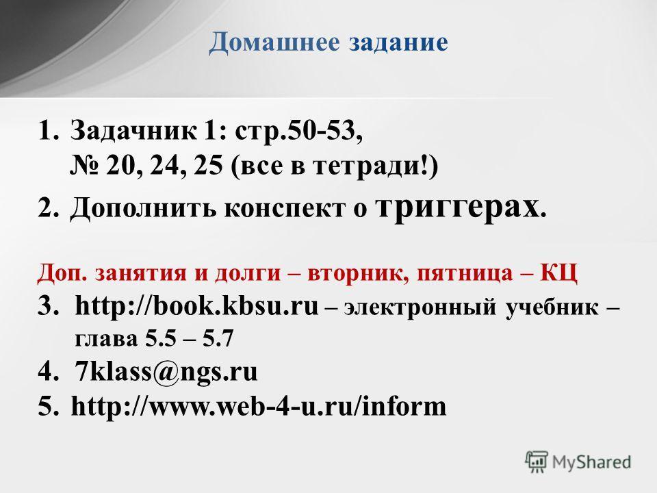 Домашнее задание 1.Задачник 1: стр.50-53, 20, 24, 25 (все в тетради!) 2.Дополнить конспект о триггерах. Доп. занятия и долги – вторник, пятница – КЦ 3.http://book.kbsu.ru – электронный учебник – глава 5.5 – 5.7 4.7klass@ngs.ru 5.http://www.web-4-u.ru