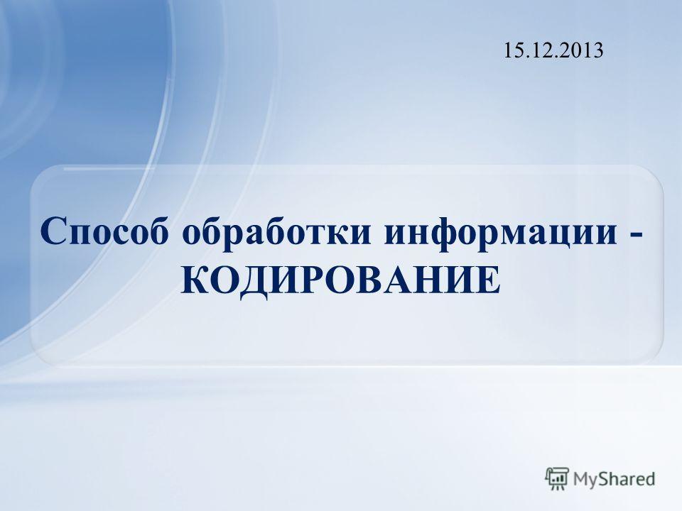Способ обработки информации - КОДИРОВАНИЕ 15.12.2013