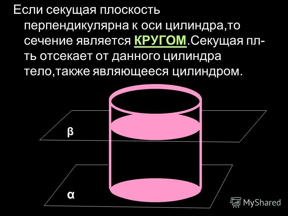 Если секущая плоскость перпендикулярна к оси цилиндра,то сечение является КРУГОМ.Секущая пл- ть отсекает от данного цилиндра тело,также являющееся цилиндром. α β