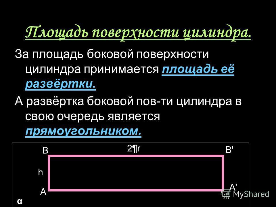 Площадь поверхности цилиндра. За площадь боковой поверхности цилиндра принимается площадь её развёртки. А развёртка боковой пов-ти цилиндра в свою очередь является прямоугольником. B A B'B' A'A' h 2¶r2¶r α
