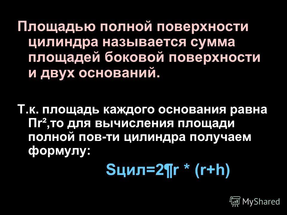 Площадью полной поверхности цилиндра называется сумма площадей боковой поверхности и двух оснований. Т.к. площадь каждого основания равна Пr²,то для вычисления площади полной пов-ти цилиндра получаем формулу: Sцил=2¶r * (r+h)