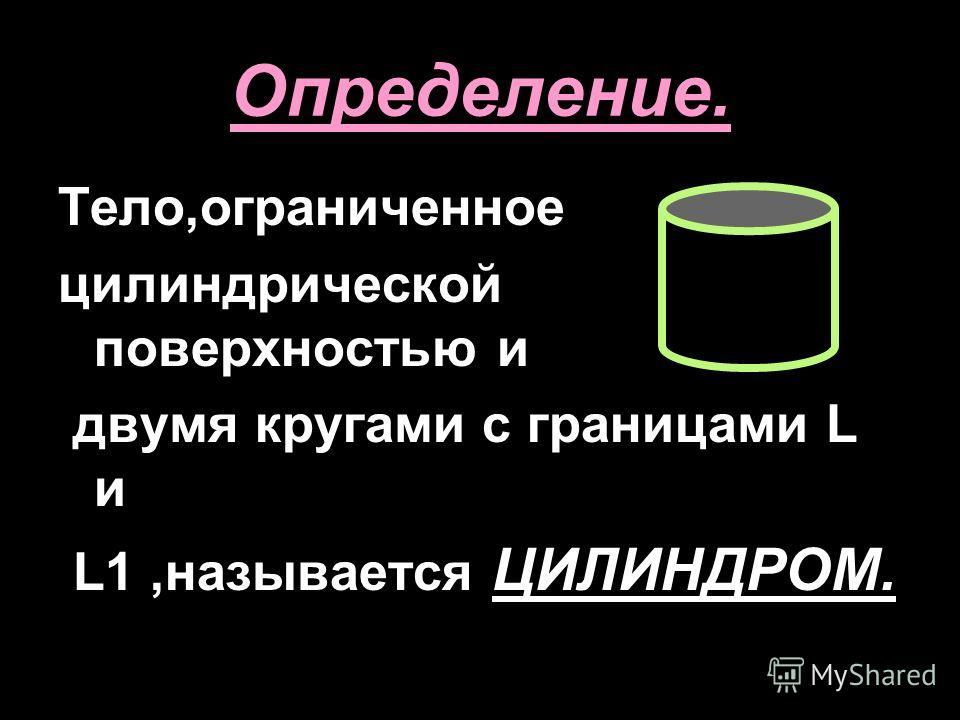 Определение. Тело,ограниченное цилиндрической поверхностью и двумя кругами с границами L и L1,называется ЦИЛИНДРОМ.