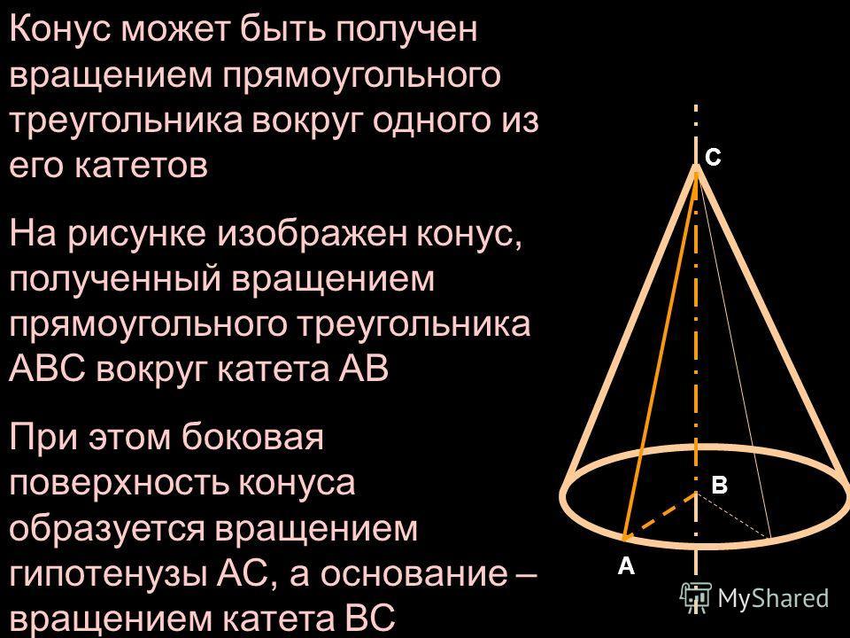 Конус может быть получен вращением прямоугольного треугольника вокруг одного из его катетов На рисунке изображен конус, полученный вращением прямоугольного треугольника АВС вокруг катета АВ При этом боковая поверхность конуса образуется вращением гип