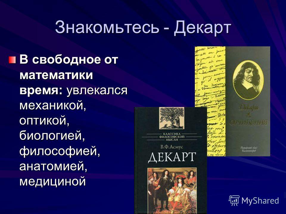 Знакомьтесь - Декарт В свободное от математики время: увлекался механикой, оптикой, биологией, философией, анатомией, медициной