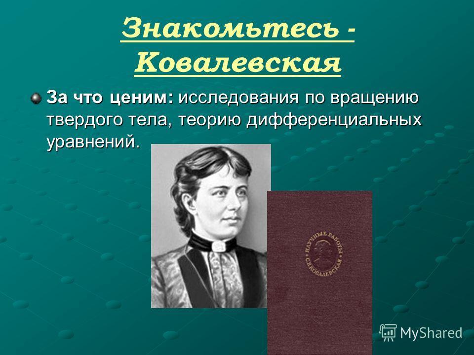Знакомьтесь - Ковалевская За что ценим: исследования по вращению твердого тела, теорию дифференциальных уравнений. За что ценим: исследования по вращению твердого тела, теорию дифференциальных уравнений.