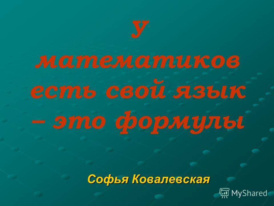 У математиков есть свой язык – это формулы Софья Ковалевская