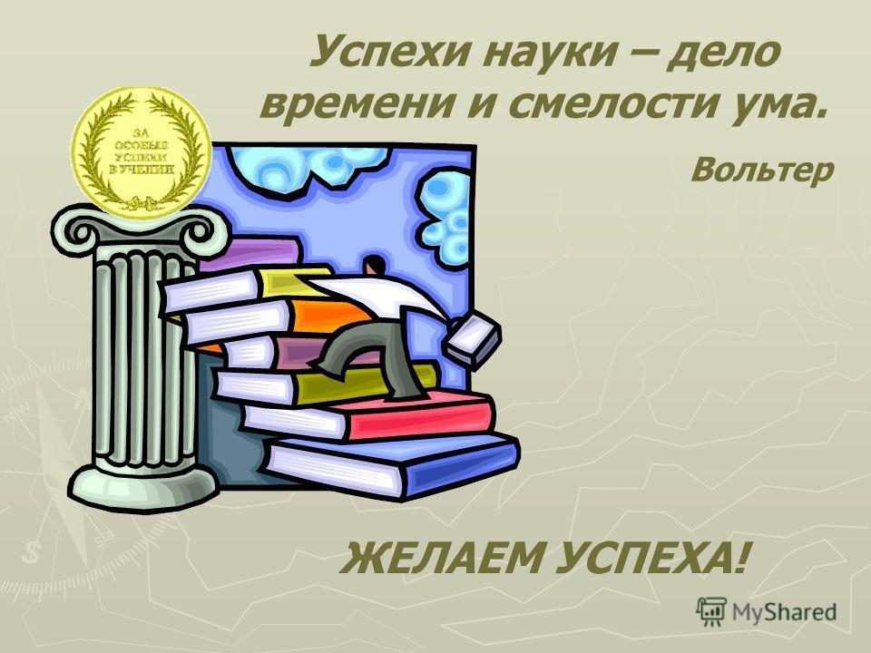 Успехи науки – дело времени и смелости ума. Вольтер ЖЕЛАЕМ УСПЕХА!