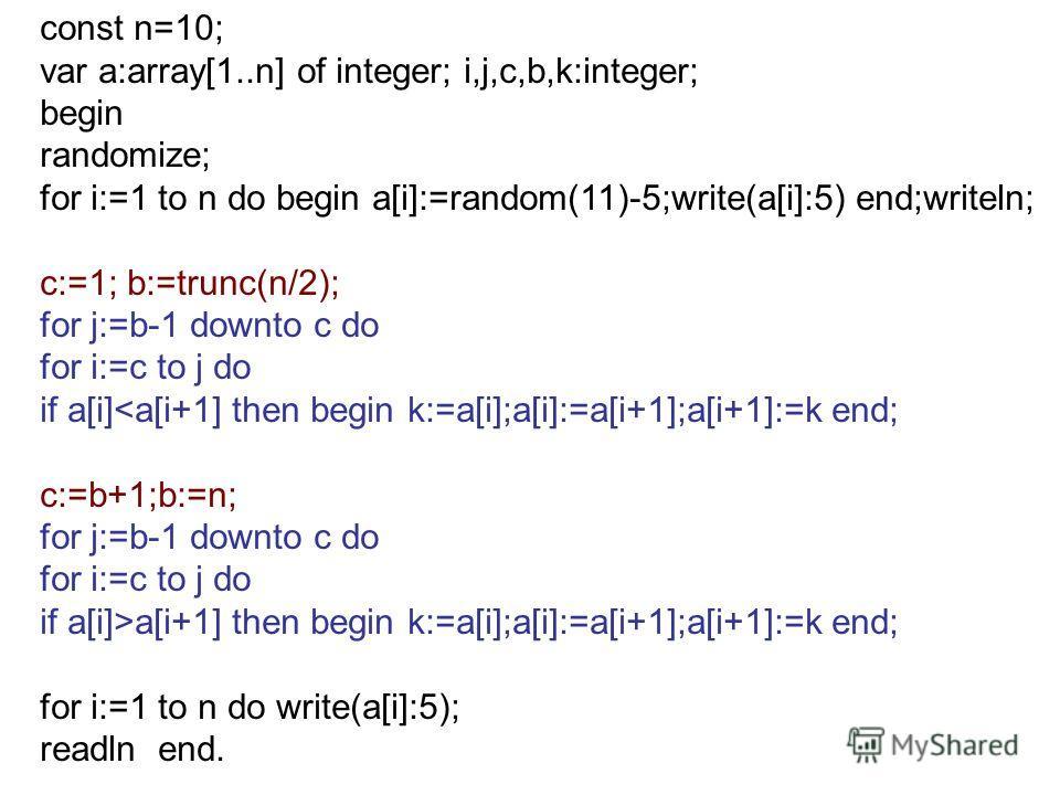 const n=10; var a:array[1..n] of integer; i,j,c,b,k:integer; begin randomize; for i:=1 to n do begin a[i]:=random(11)-5;write(a[i]:5) end;writeln; c:=1; b:=trunc(n/2); for j:=b-1 downto c do for i:=c to j do if a[i]a[i+1] then begin k:=a[i];a[i]:=a[i