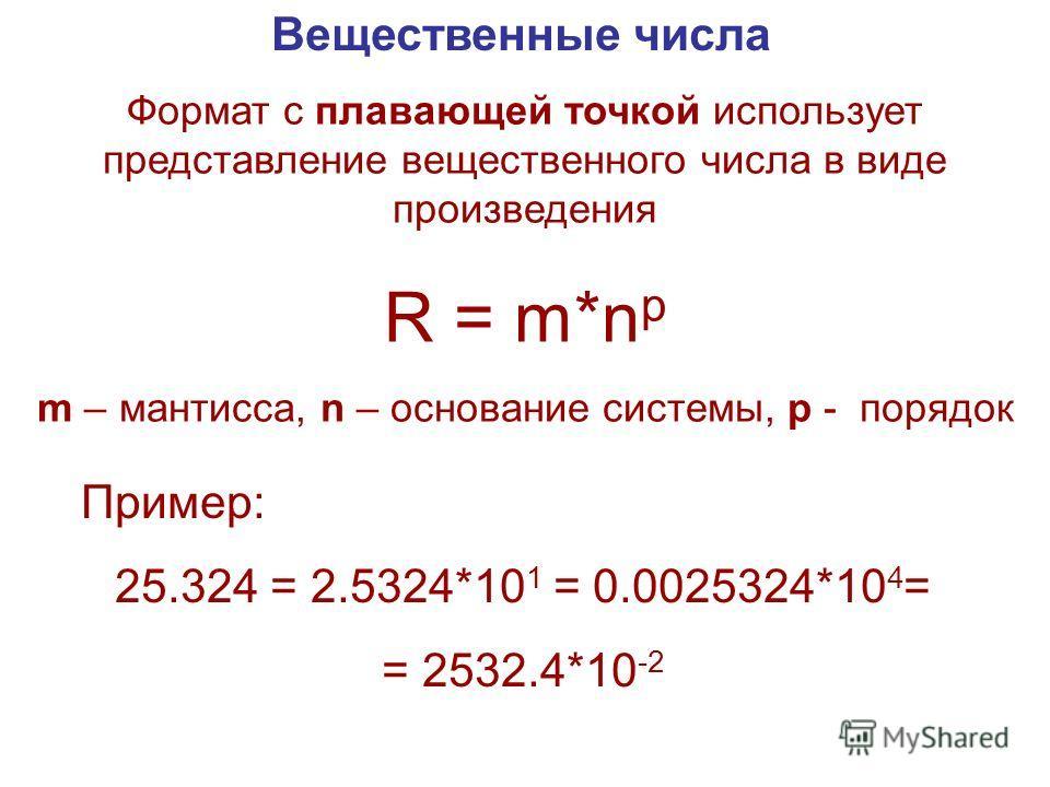 Вещественные числа Формат с плавающей точкой использует представление вещественного числа в виде произведения R = m*n p m – мантисса, n – основание системы, p - порядок Пример: 25.324 = 2.5324*10 1 = 0.0025324*10 4 = = 2532.4*10 -2