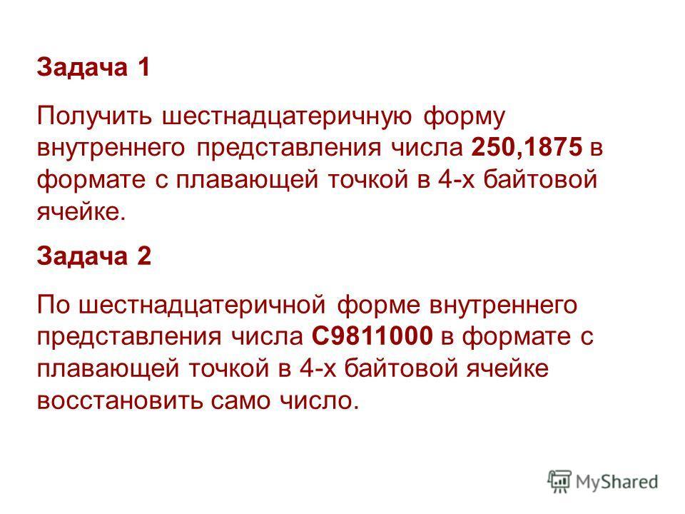 Задача 1 Получить шестнадцатеричную форму внутреннего представления числа 250,1875 в формате с плавающей точкой в 4-х байтовой ячейке. Задача 2 По шестнадцатеричной форме внутреннего представления числа C9811000 в формате с плавающей точкой в 4-х бай