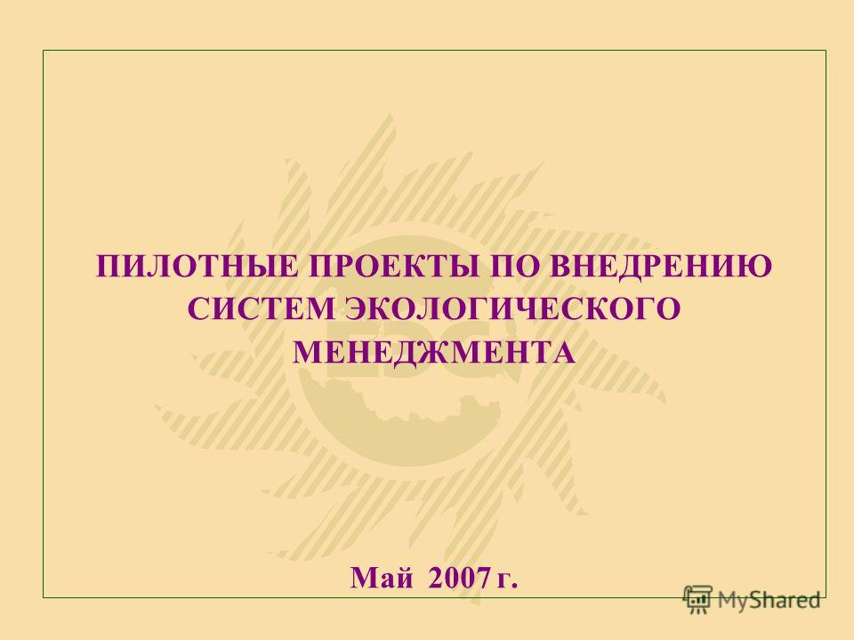 ПИЛОТНЫЕ ПРОЕКТЫ ПО ВНЕДРЕНИЮ СИСТЕМ ЭКОЛОГИЧЕСКОГО МЕНЕДЖМЕНТА Май 2007 г.
