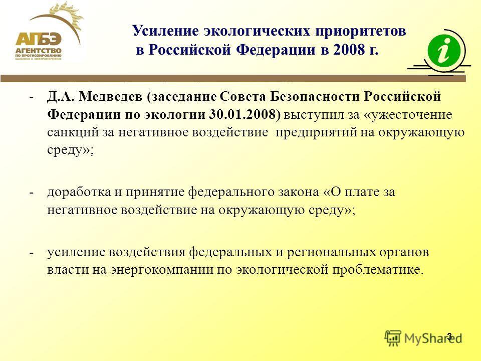 3 -Д.А. Медведев (заседание Совета Безопасности Российской Федерации по экологии 30.01.2008) выступил за «ужесточение санкций за негативное воздействие предприятий на окружающую среду»; -доработка и принятие федерального закона «О плате за негативное