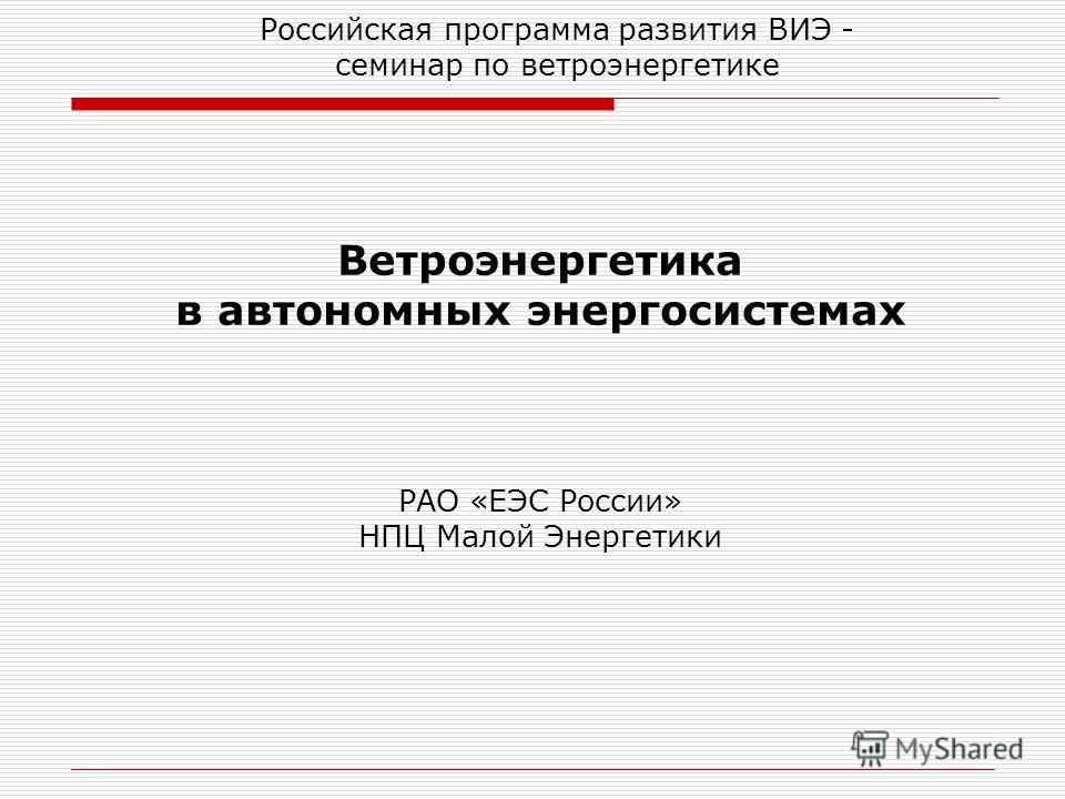 Ветроэнергетика в автономных энергосистемах РАО «ЕЭС России» НПЦ Малой Энергетики Российская программа развития ВИЭ - семинар по ветроэнергетике