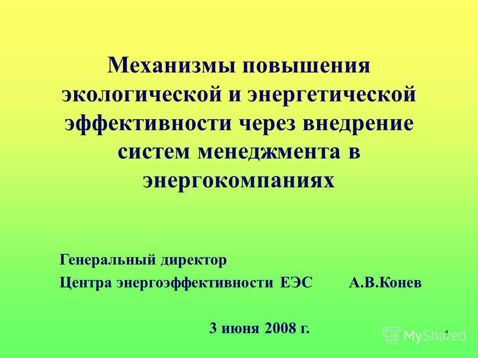 1 Механизмы повышения экологической и энергетической эффективности через внедрение систем менеджмента в энергокомпаниях Генеральный директор Центра энергоэффективности ЕЭС А.В.Конев 3 июня 2008 г.