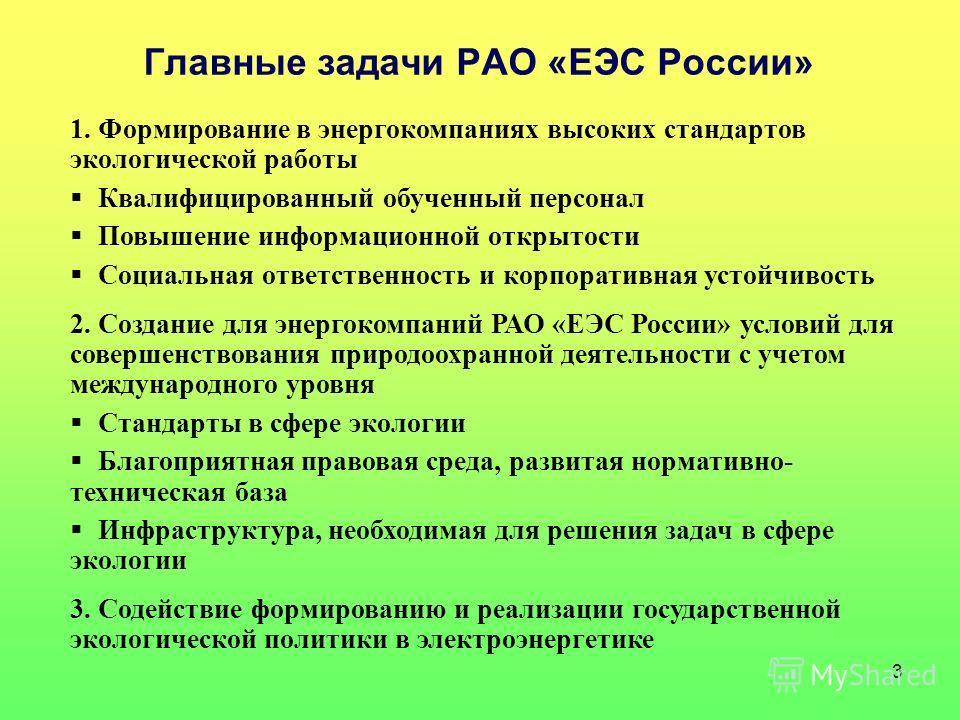 3 Главные задачи РАО «ЕЭС России» 1.Формирование в энергокомпаниях высоких стандартов экологической работы Квалифицированный обученный персонал Повышение информационной открытости Социальная ответственность и корпоративная устойчивость 2.Создание для