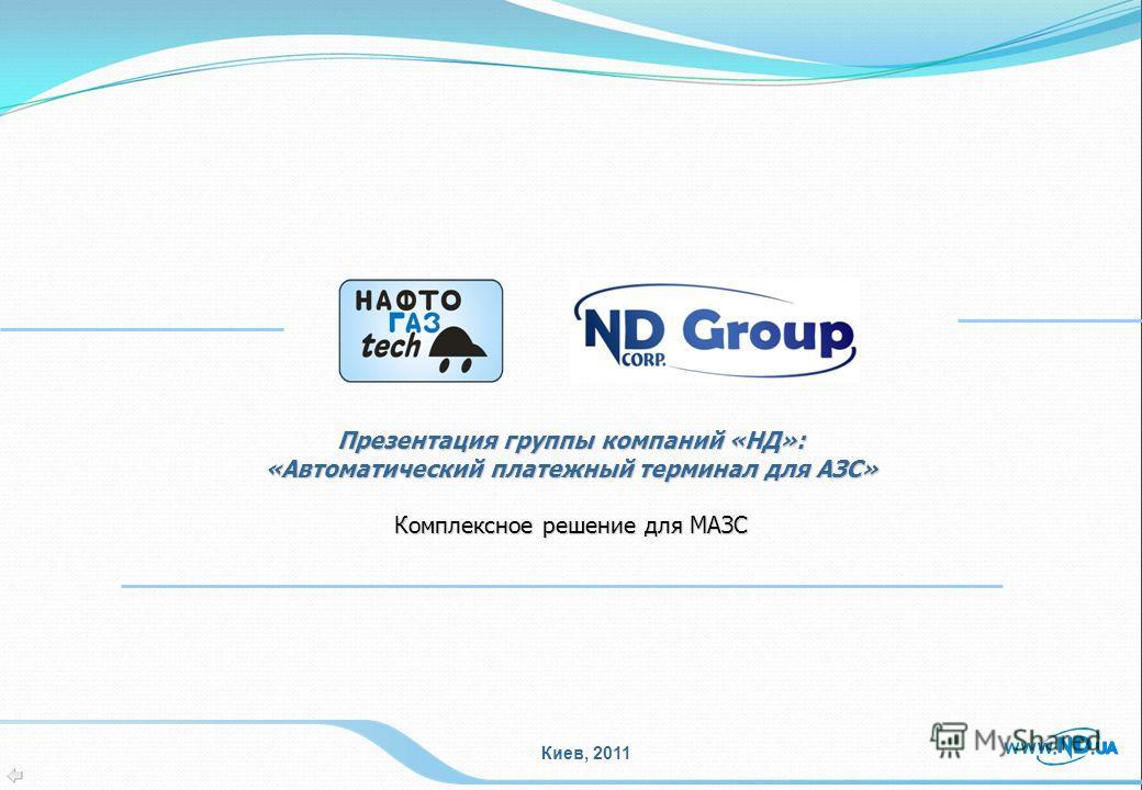 Киев, 2011 Презентация группы компаний «НД»: «Автоматический платежный терминал для АЗС» Комплексное решение для МАЗС