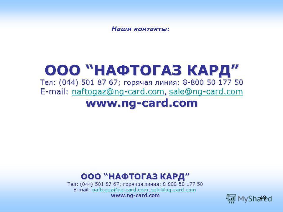 ООО НАФТОГАЗ КАРД Тел: (044) 501 87 67; горячая линия: 8-800 50 177 50 E-mail: naftogaz@ng-card.com, sale@ng-card.com naftogaz@ng-card.comsale@ng-card.comnaftogaz@ng-card.comsale@ng-card.comwww.ng-card.com 43 Наши контакты: ООО НАФТОГАЗ КАРД Тел: (04