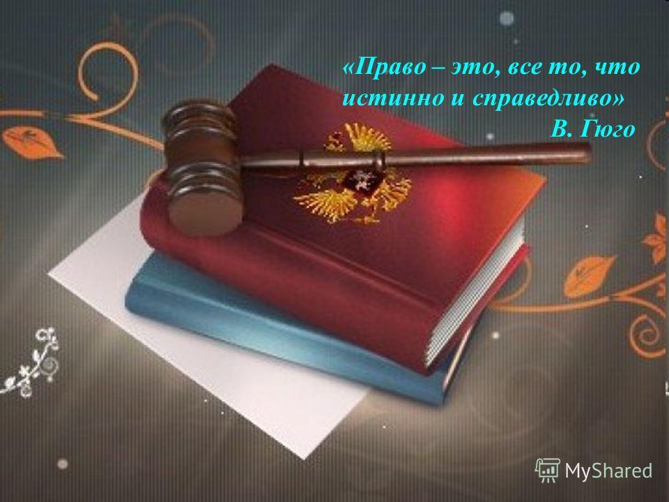 «Право – это, все то, что истинно и справедливо» В. Гюго